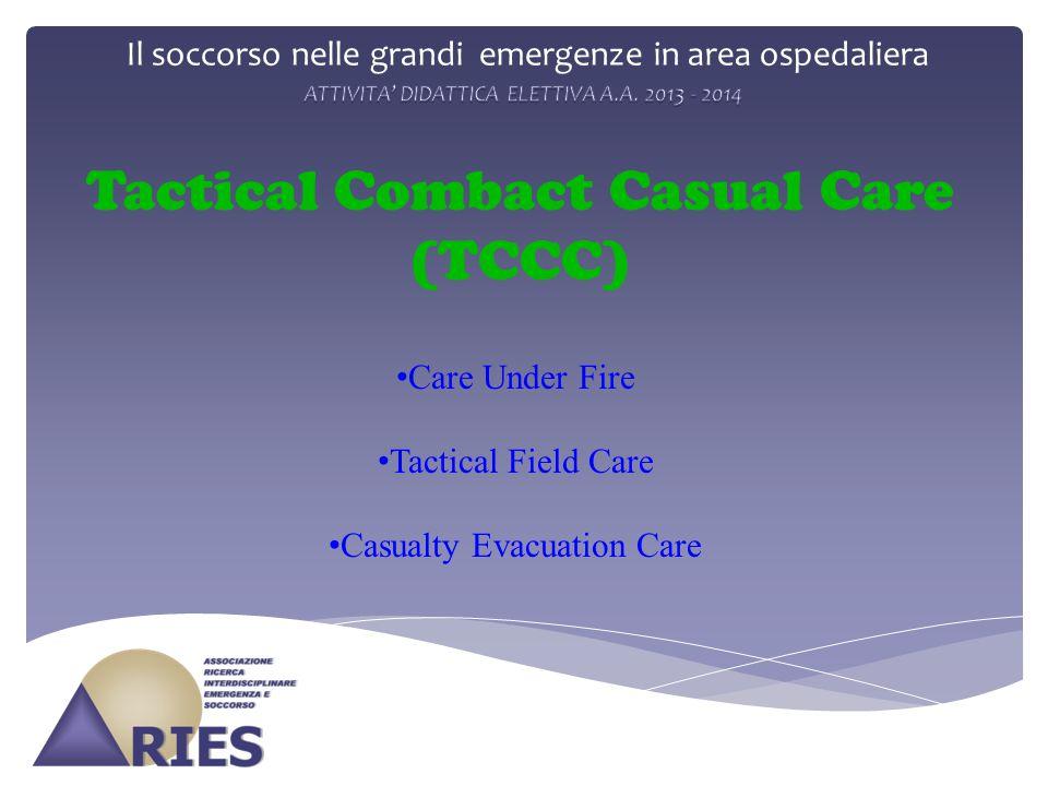 Il soccorso nelle grandi emergenze in area ospedaliera Tactical Combact Casual Care (TCCC) Care Under Fire Tactical Field Care Casualty Evacuation Car