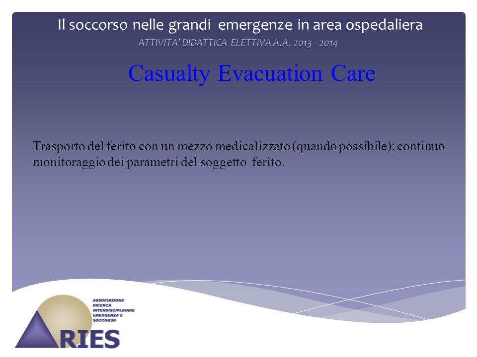 Il soccorso nelle grandi emergenze in area ospedaliera Casualty Evacuation Care Trasporto del ferito con un mezzo medicalizzato (quando possibile); continuo monitoraggio dei parametri del soggetto ferito.