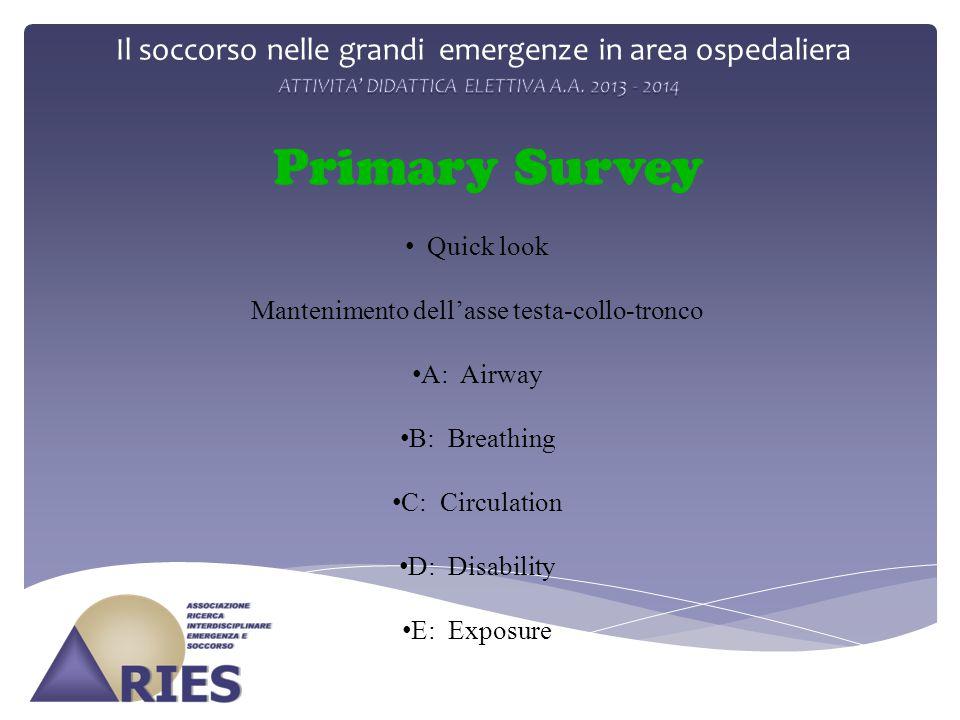 Il soccorso nelle grandi emergenze in area ospedaliera Primary Survey Quick look Mantenimento dell'asse testa-collo-tronco A: Airway B: Breathing C: Circulation D: Disability E: Exposure