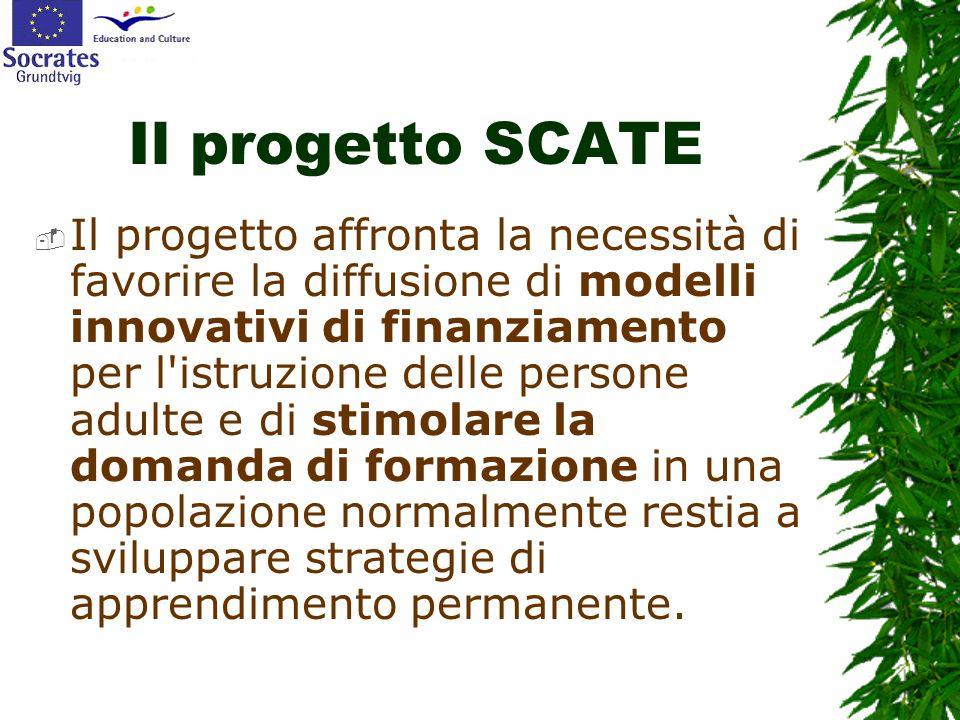 Il progetto SCATE  Il progetto affronta la necessità di favorire la diffusione di modelli innovativi di finanziamento per l istruzione delle persone adulte e di stimolare la domanda di formazione in una popolazione normalmente restia a sviluppare strategie di apprendimento permanente.
