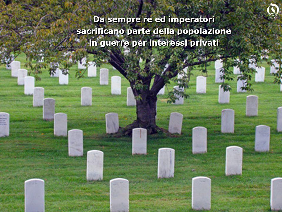Da sempre re ed imperatori sacrificano parte della popolazione in guerre per interessi privati Da sempre re ed imperatori sacrificano parte della popolazione in guerre per interessi privati O