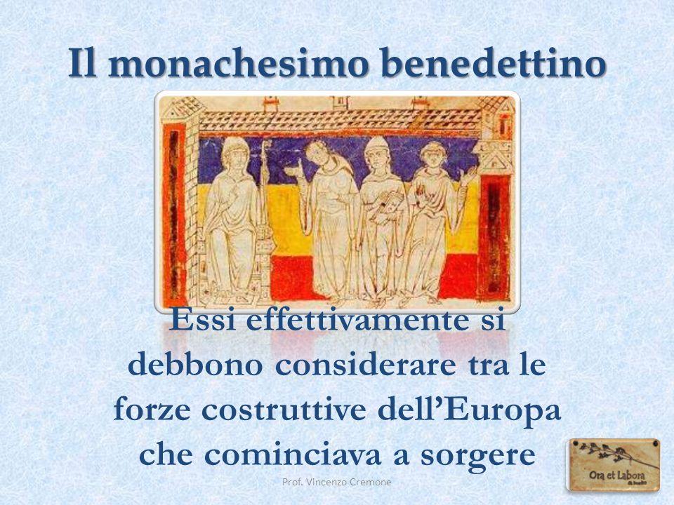 Il monachesimo benedettino Essi effettivamente si debbono considerare tra le forze costruttive dell'Europa che cominciava a sorgere Prof. Vincenzo Cre