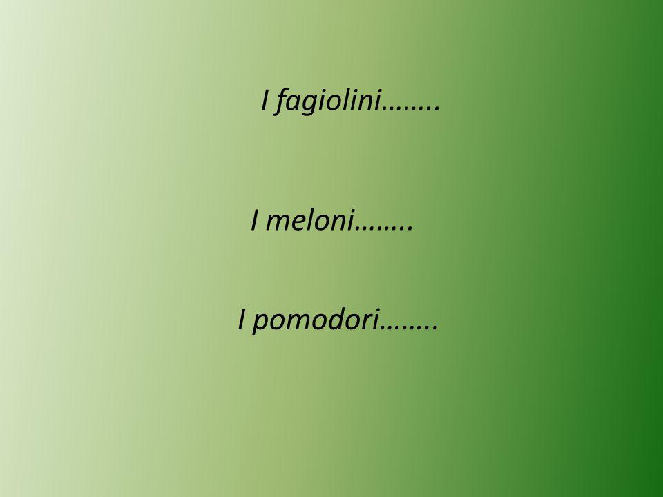 I fagiolini…….. I meloni…….. I pomodori……..