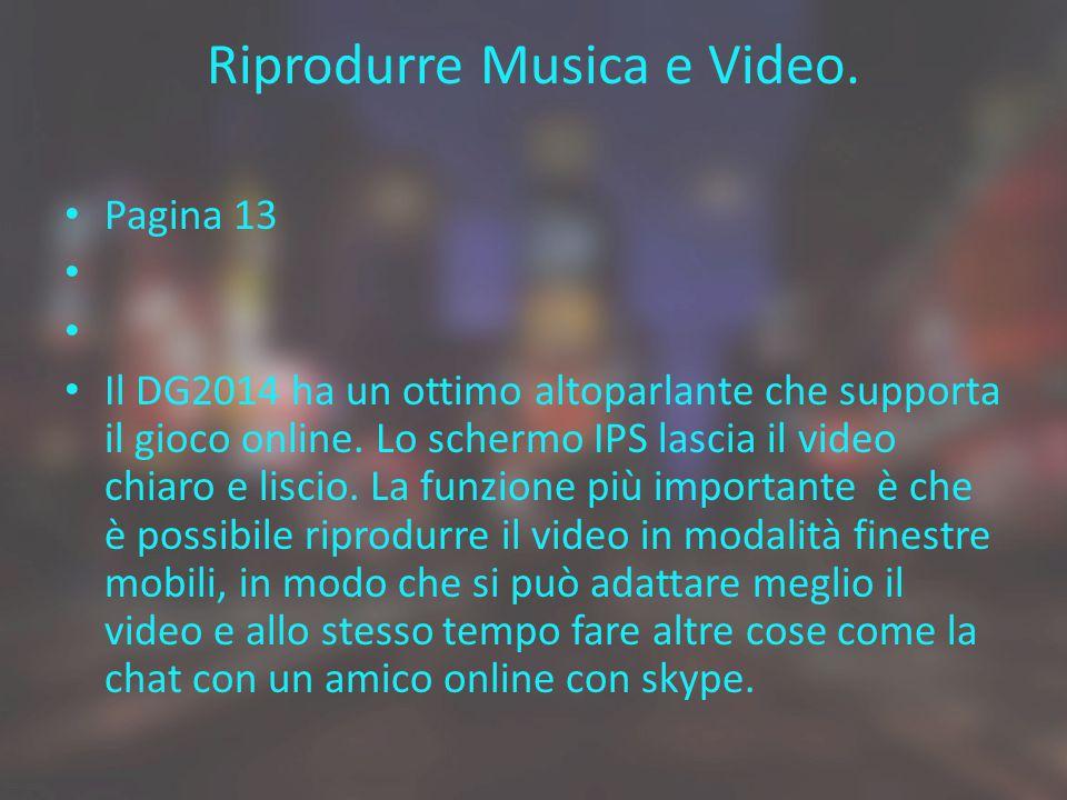 Riprodurre Musica e Video. Pagina 13 Il DG2014 ha un ottimo altoparlante che supporta il gioco online. Lo schermo IPS lascia il video chiaro e liscio.