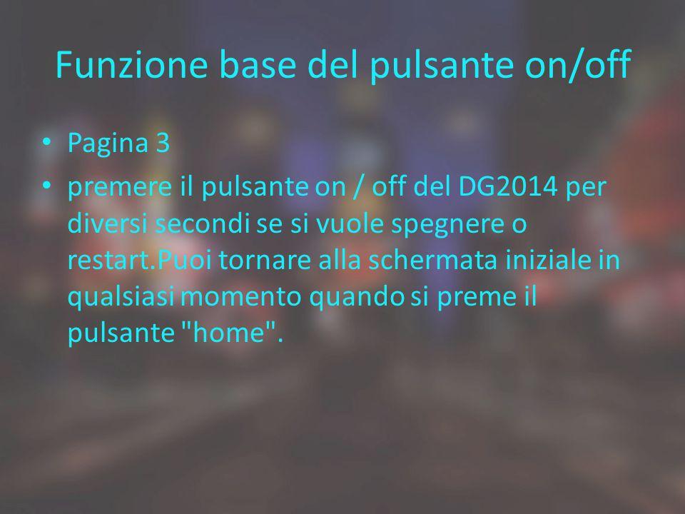 Funzione base del pulsante on/off Pagina 3 premere il pulsante on / off del DG2014 per diversi secondi se si vuole spegnere o restart.Puoi tornare all