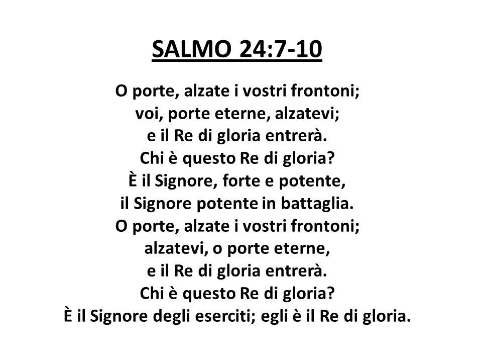 SALMO 24:7-10 O porte, alzate i vostri frontoni; voi, porte eterne, alzatevi; e il Re di gloria entrerà. Chi è questo Re di gloria? È il Signore, fort