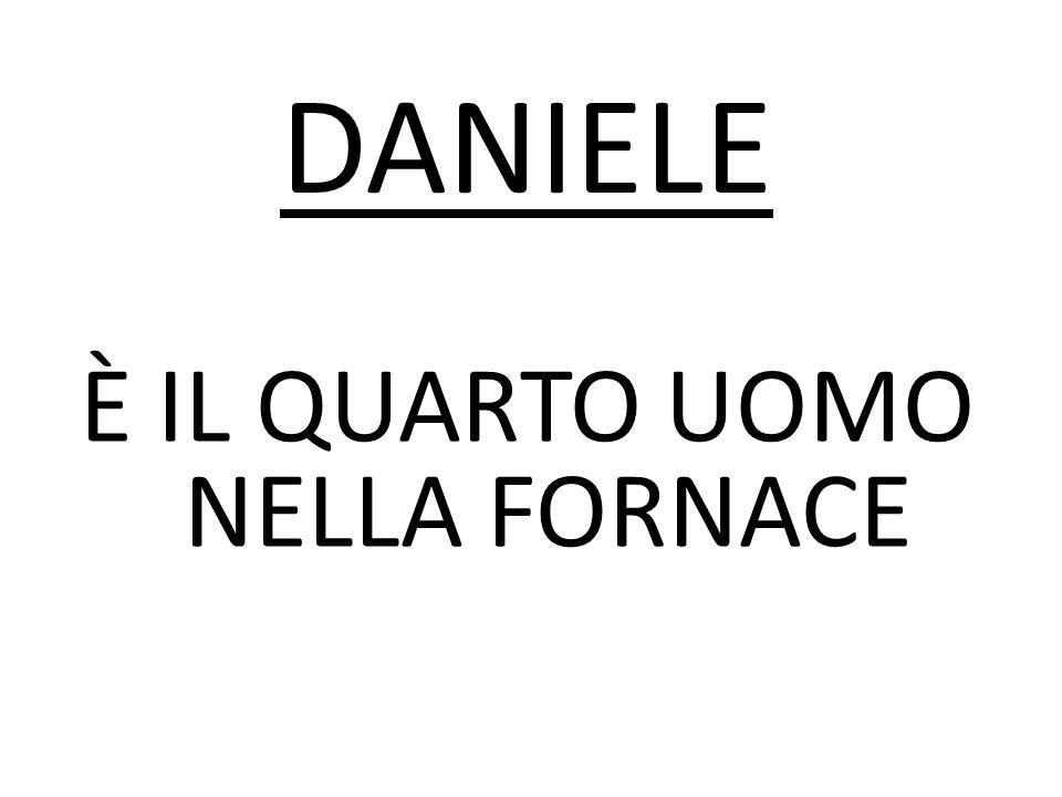 È IL QUARTO UOMO NELLA FORNACE DANIELE