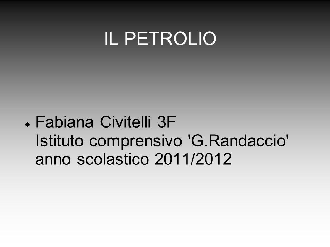IL PETROLIO Fabiana Civitelli 3F Istituto comprensivo 'G.Randaccio' anno scolastico 2011/2012