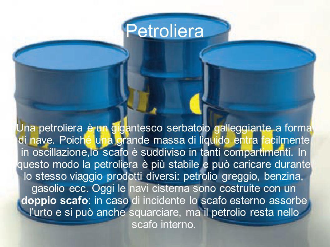 Petroliera Una petroliera è un gigantesco serbatoio galleggiante a forma di nave. Poiché una grande massa di liquido entra facilmente in oscillazione,