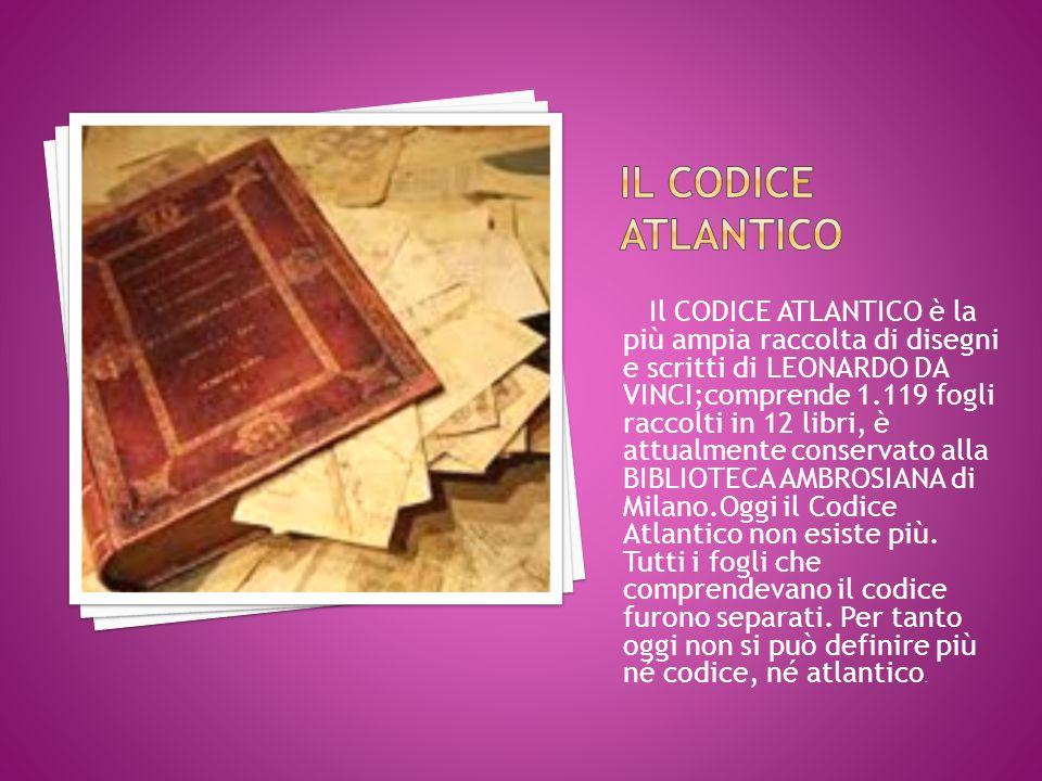 Il CODICE ATLANTICO è la più ampia raccolta di disegni e scritti di LEONARDO DA VINCI;comprende 1.119 fogli raccolti in 12 libri, è attualmente conservato alla BIBLIOTECA AMBROSIANA di Milano.Oggi il Codice Atlantico non esiste più.