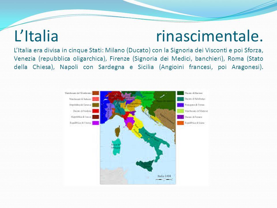 L'Italia rinascimentale. L'Italia era divisa in cinque Stati: Milano (Ducato) con la Signoria dei Visconti e poi Sforza, Venezia (repubblica oligarchi