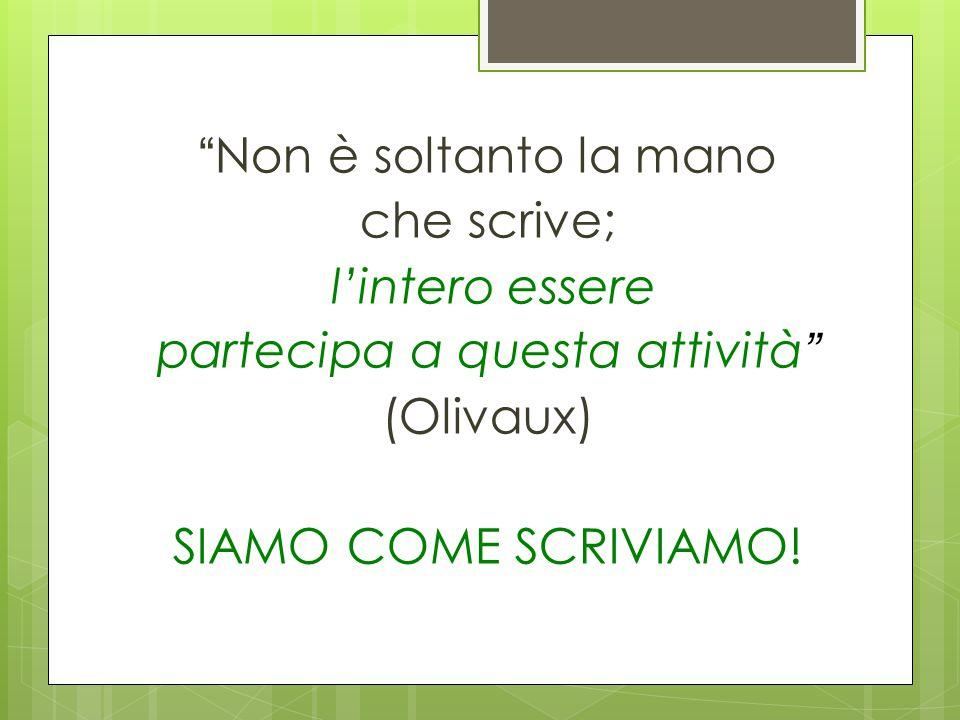 Non è soltanto la mano che scrive; l'intero essere partecipa a questa attività (Olivaux) SIAMO COME SCRIVIAMO!