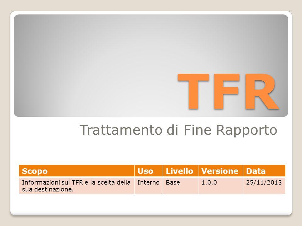 TFR Trattamento di Fine Rapporto ScopoUsoLivelloVersioneData Informazioni sul TFR e la scelta della sua destinazione.