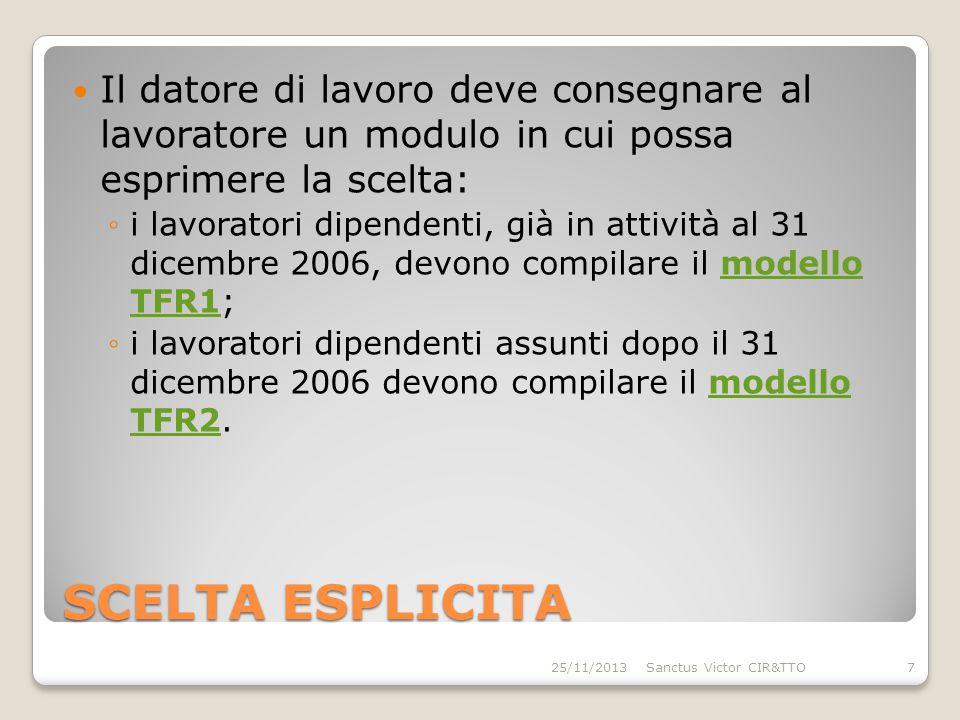 SCELTA ESPLICITA Il datore di lavoro deve consegnare al lavoratore un modulo in cui possa esprimere la scelta: ◦i lavoratori dipendenti, già in attività al 31 dicembre 2006, devono compilare il modello TFR1;modello TFR1 ◦i lavoratori dipendenti assunti dopo il 31 dicembre 2006 devono compilare il modello TFR2.modello TFR2 25/11/20137Sanctus Victor CIR&TTO