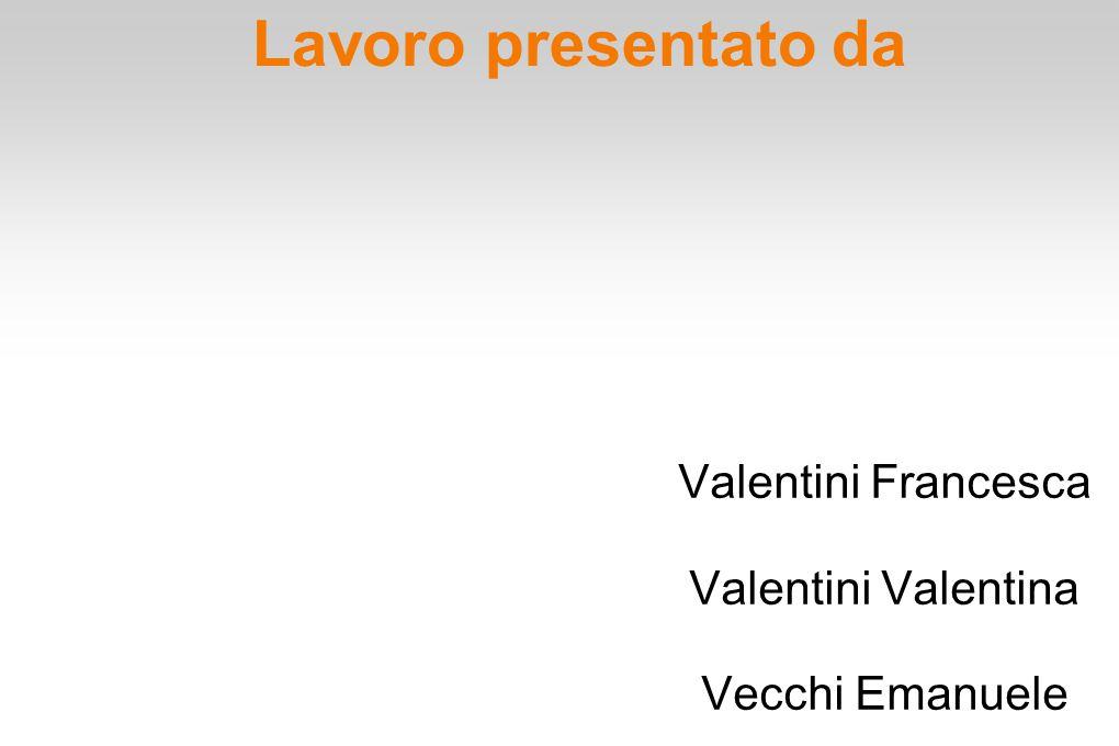 Lavoro presentato da Valentini Francesca Valentini Valentina Vecchi Emanuele