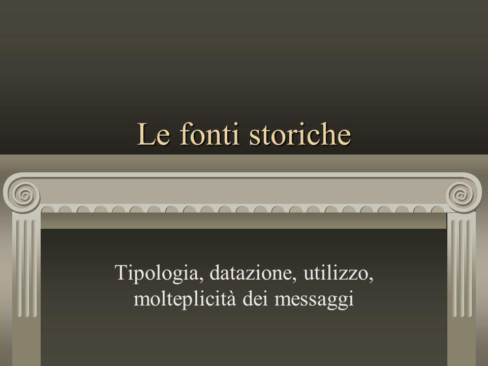 Le fonti storiche Tipologia, datazione, utilizzo, molteplicità dei messaggi