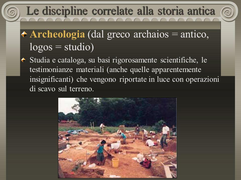 Le discipline correlate alla storia antica Archeologia (dal greco archaios = antico, logos = studio) Studia e cataloga, su basi rigorosamente scientif