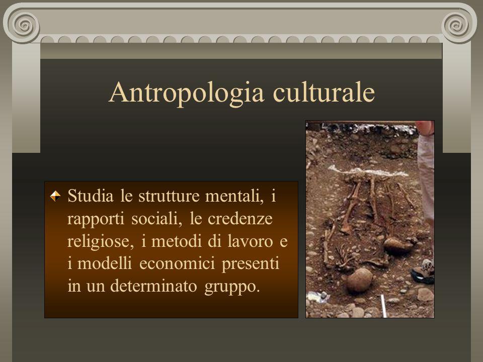 Antropologia culturale Studia le strutture mentali, i rapporti sociali, le credenze religiose, i metodi di lavoro e i modelli economici presenti in un