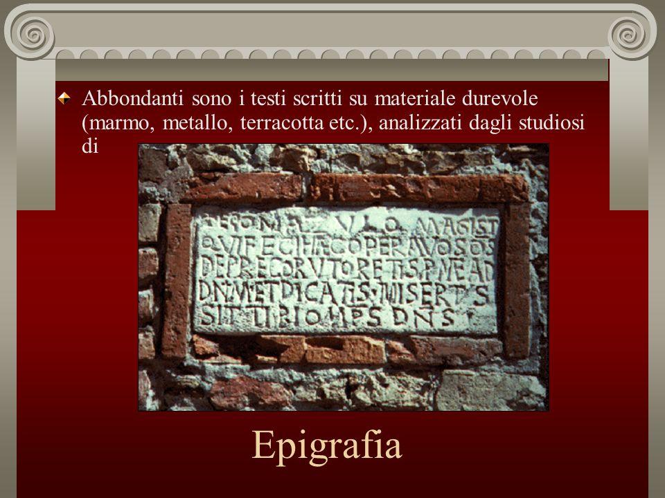Epigrafia Abbondanti sono i testi scritti su materiale durevole (marmo, metallo, terracotta etc.), analizzati dagli studiosi di