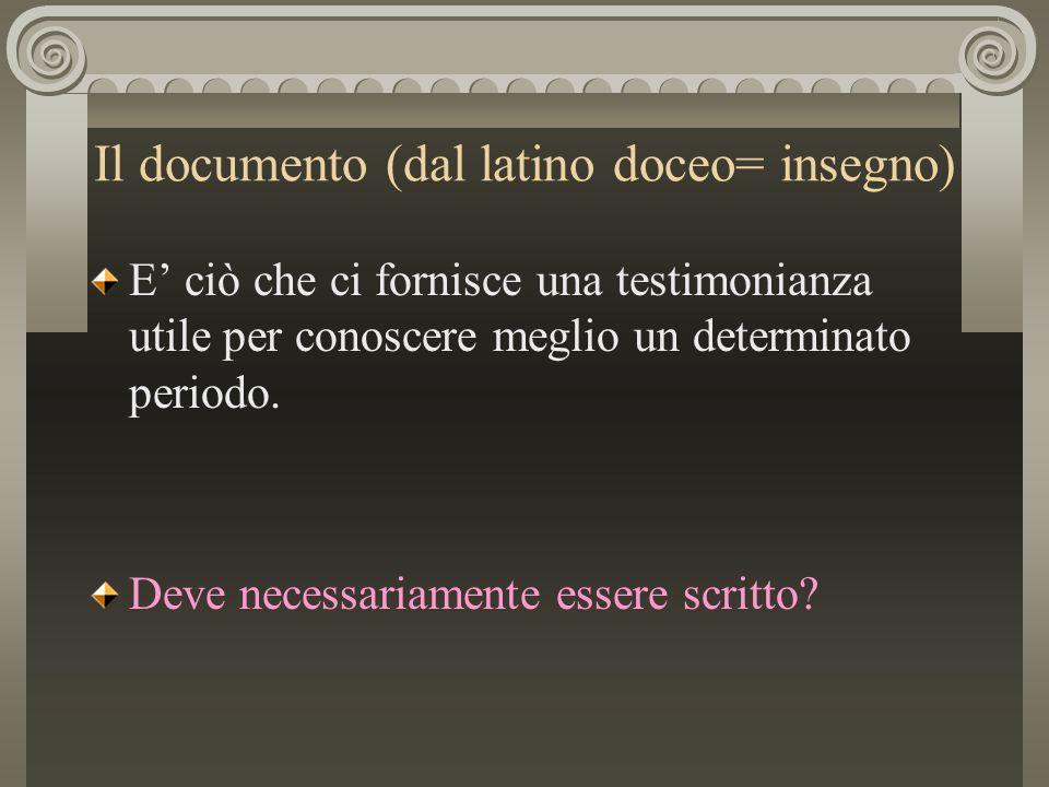 Il documento (dal latino doceo= insegno) E' ciò che ci fornisce una testimonianza utile per conoscere meglio un determinato periodo. Deve necessariame