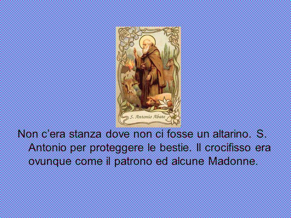 Non c'era stanza dove non ci fosse un altarino. S. Antonio per proteggere le bestie. Il crocifisso era ovunque come il patrono ed alcune Madonne.