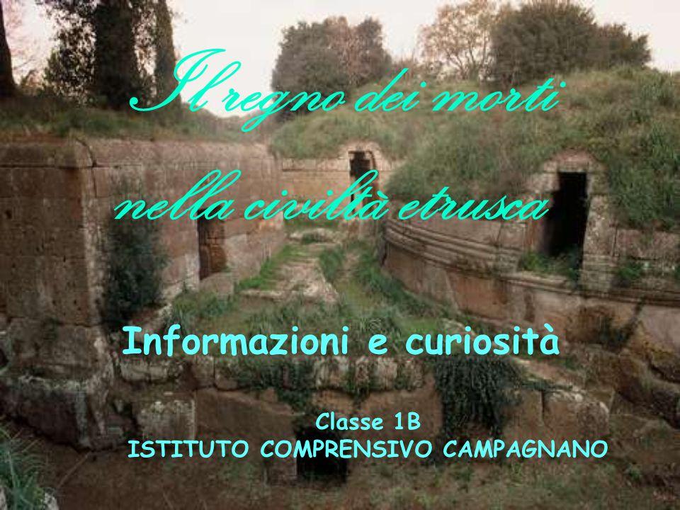 Il regno dei morti nella civiltà etrusca Informazioni e curiosità Classe 1B ISTITUTO COMPRENSIVO CAMPAGNANO