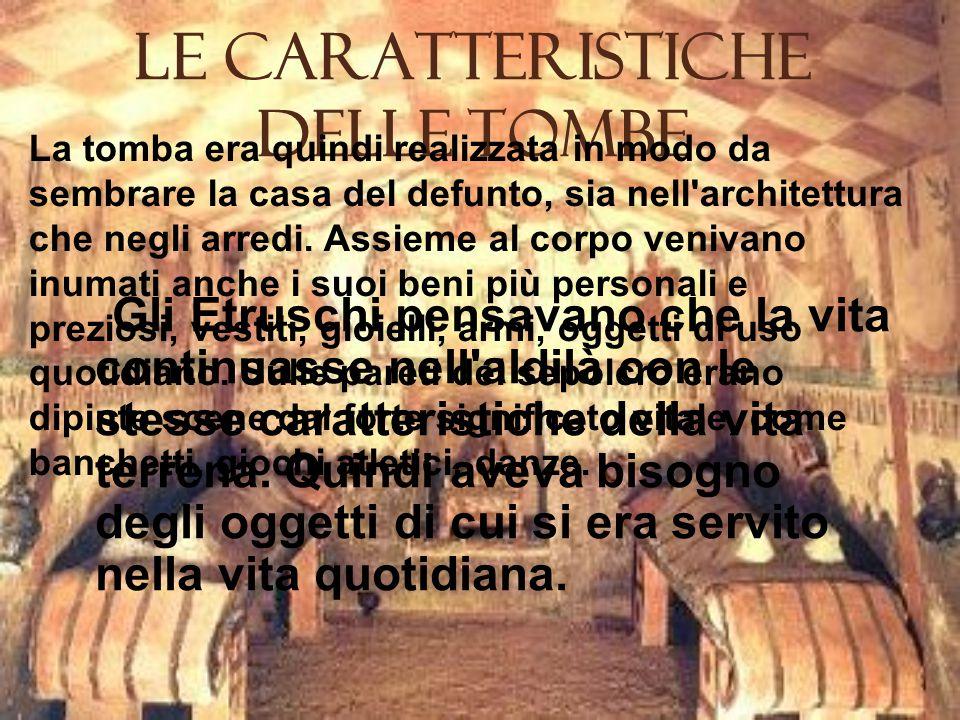 Le Caratteristiche delle Tombe Gli Etruschi pensavano che la vita continuasse nell aldilà con le stesse caratteristiche della vita terrena.