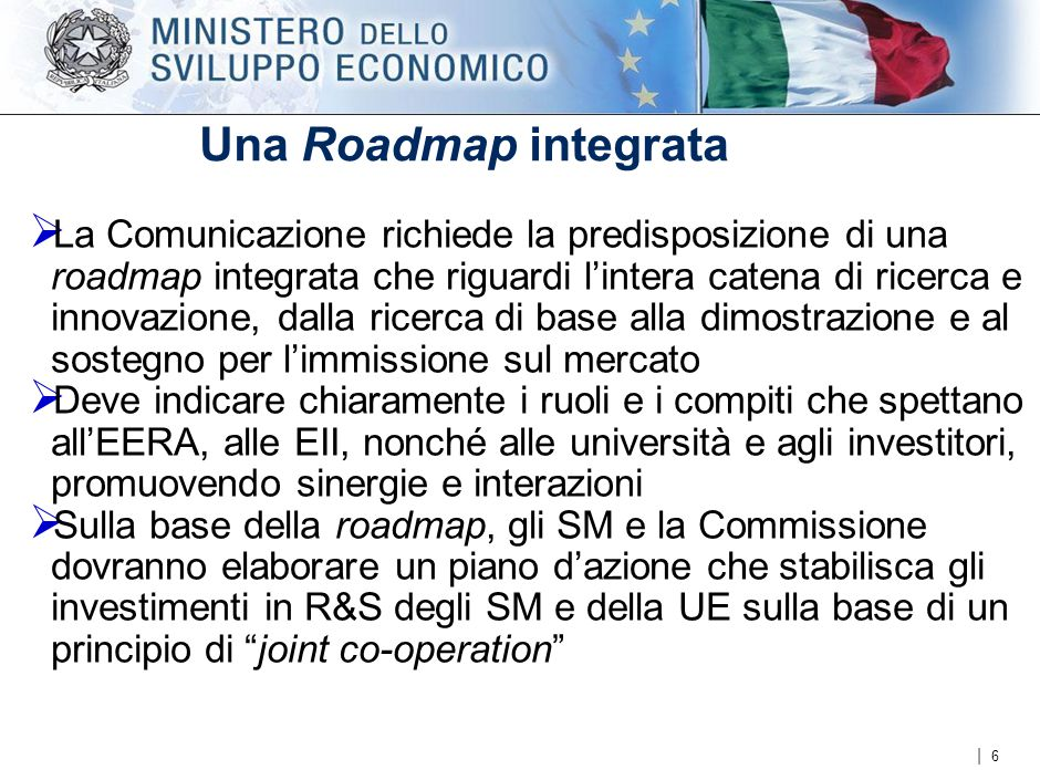 | Una Roadmap integrata  La Comunicazione richiede la predisposizione di una roadmap integrata che riguardi l'intera catena di ricerca e innovazione, dalla ricerca di base alla dimostrazione e al sostegno per l'immissione sul mercato  Deve indicare chiaramente i ruoli e i compiti che spettano all'EERA, alle EII, nonché alle università e agli investitori, promuovendo sinergie e interazioni  Sulla base della roadmap, gli SM e la Commissione dovranno elaborare un piano d'azione che stabilisca gli investimenti in R&S degli SM e della UE sulla base di un principio di joint co-operation 6