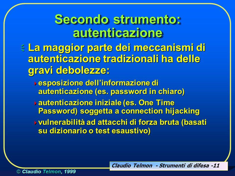Claudio Telmon - Strumenti di difesa -11 © Claudio Telmon, 1999 Secondo strumento: autenticazione  La maggior parte dei meccanismi di autenticazione tradizionali ha delle gravi debolezze:  esposizione dell'informazione di autenticazione (es.