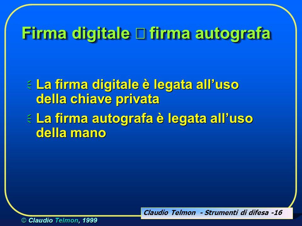 Claudio Telmon - Strumenti di difesa -16 © Claudio Telmon, 1999 Firma digitale  firma autografa  La firma digitale è legata all'uso della chiave privata  La firma autografa è legata all'uso della mano