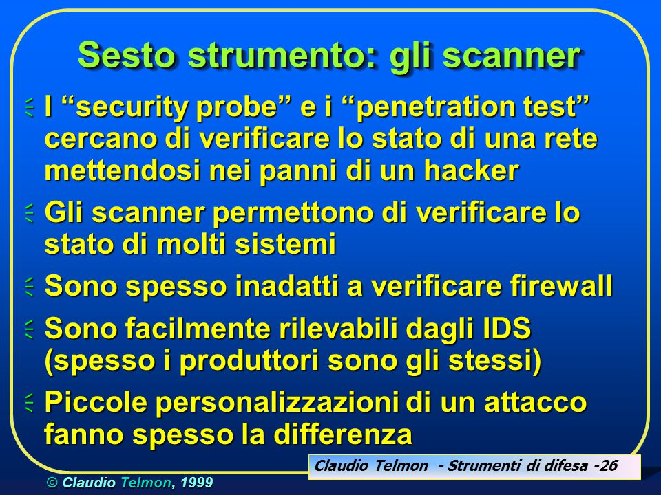 "Claudio Telmon - Strumenti di difesa -26 © Claudio Telmon, 1999 Sesto strumento: gli scanner  I ""security probe"" e i ""penetration test"" cercano di ve"