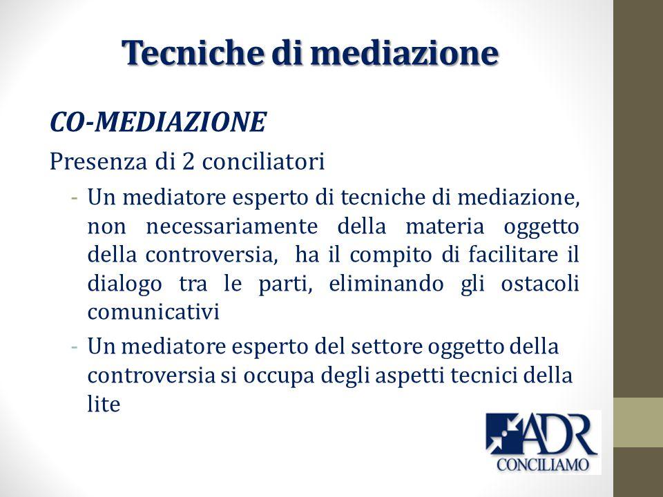 CO-MEDIAZIONE Presenza di 2 conciliatori -Un mediatore esperto di tecniche di mediazione, non necessariamente della materia oggetto della controversia, ha il compito di facilitare il dialogo tra le parti, eliminando gli ostacoli comunicativi -Un mediatore esperto del settore oggetto della controversia si occupa degli aspetti tecnici della lite Tecniche di mediazione
