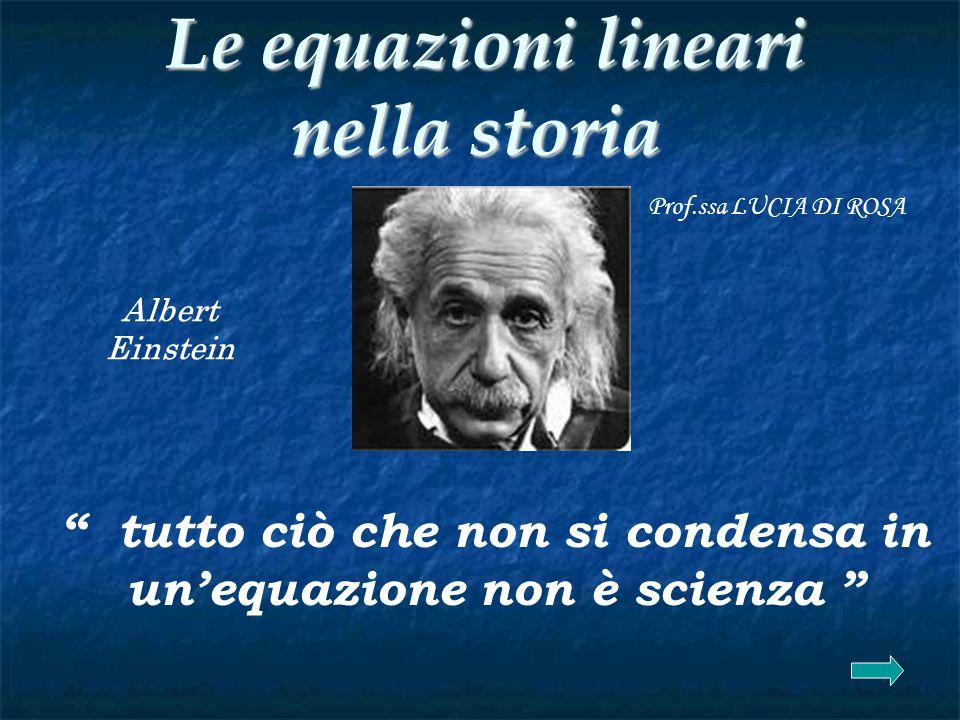 Le equazioni lineari nella storia Le equazioni lineari nella storia tutto ciò che non si condensa in un'equazione non è scienza Albert Einstein Prof.ssa LUCIA DI ROSA