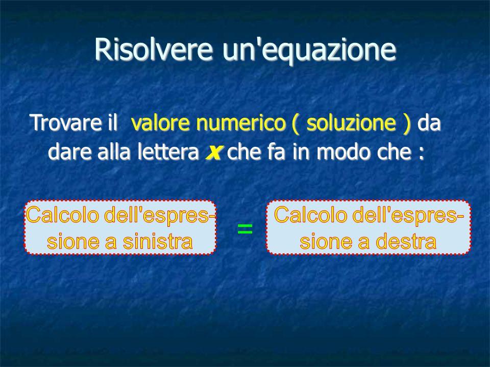 Risolvere un equazione Trovare il valore numerico ( soluzione ) da dare alla lettera x che fa in modo che : =