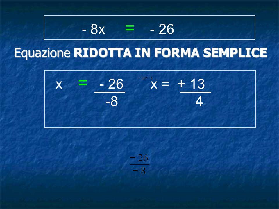 x = - 26 x = + 13 -8 4 Equazione RIDOTTA IN FORMA SEMPLICE