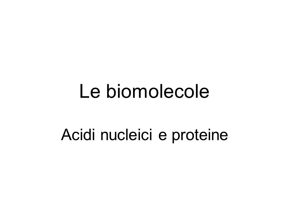 Le biomolecole Acidi nucleici e proteine