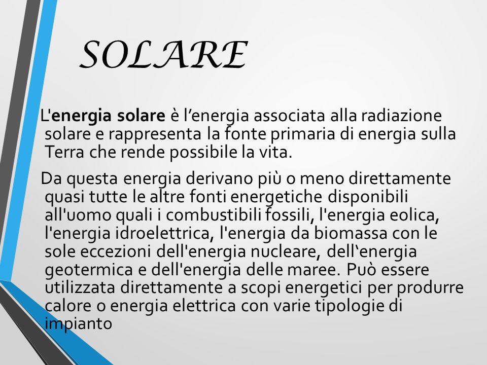 SOLARE L energia solare è l'energia associata alla radiazione solare e rappresenta la fonte primaria di energia sulla Terra che rende possibile la vita.