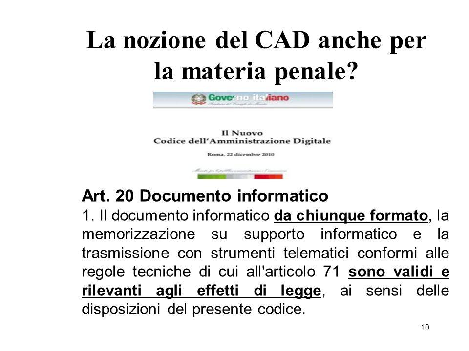 10 La nozione del CAD anche per la materia penale? Art. 20 Documento informatico 1. Il documento informatico da chiunque formato, la memorizzazione su