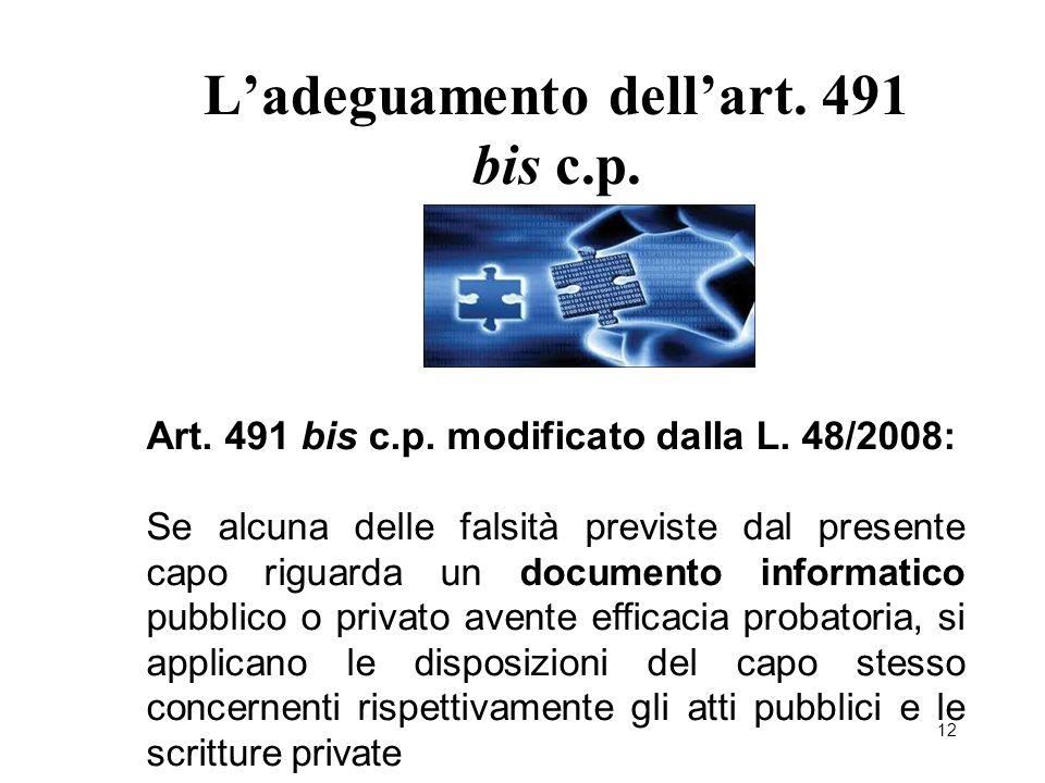 12 L'adeguamento dell'art. 491 bis c.p. Art. 491 bis c.p. modificato dalla L. 48/2008: Se alcuna delle falsità previste dal presente capo riguarda un