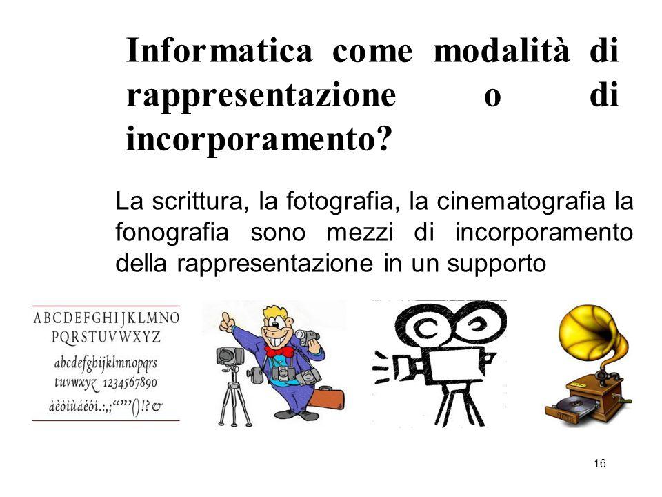 16 Informatica come modalità di rappresentazione o di incorporamento? La scrittura, la fotografia, la cinematografia la fonografia sono mezzi di incor