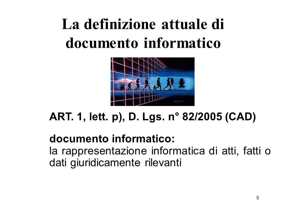 8 La definizione attuale di documento informatico ART. 1, lett. p), D. Lgs. n° 82/2005 (CAD) documento informatico: la rappresentazione informatica di