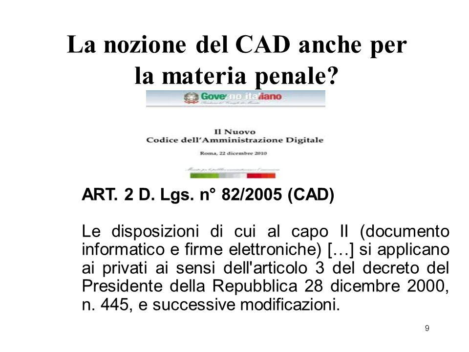 9 La nozione del CAD anche per la materia penale? ART. 2 D. Lgs. n° 82/2005 (CAD) Le disposizioni di cui al capo II (documento informatico e firme ele