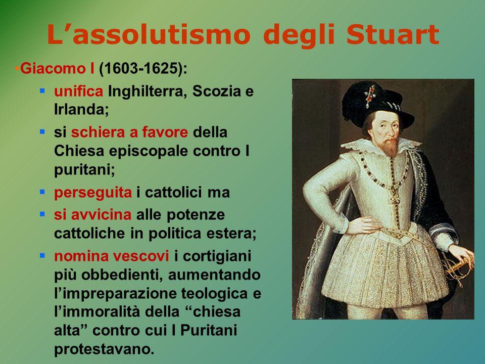 L'assolutismo degli Stuart Giacomo I (1603-1625):  unifica Inghilterra, Scozia e Irlanda;  si schiera a favore della Chiesa episcopale contro I puri