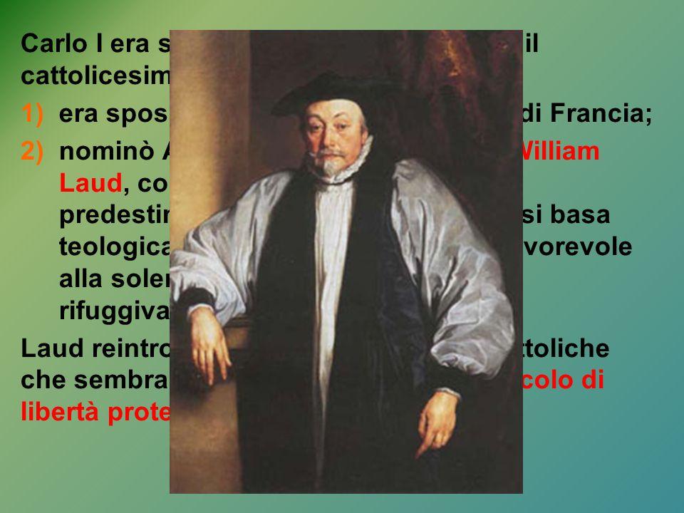 Carlo I era sospettato di simpatie verso il cattolicesimo per due motivi: 1)era sposato con la figlia di Luigi XIII di Francia; 2)nominò Arcivescovo d