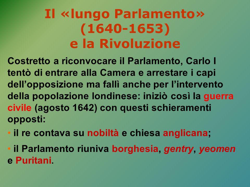 Il «lungo Parlamento» (1640-1653) e la Rivoluzione Costretto a riconvocare il Parlamento, Carlo I tentò di entrare alla Camera e arrestare i capi dell