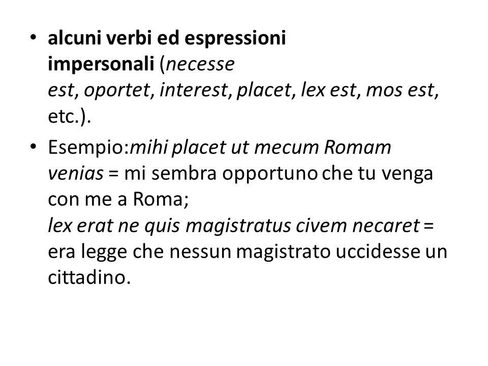 alcuni verbi ed espressioni impersonali (necesse est, oportet, interest, placet, lex est, mos est, etc.). Esempio:mihi placet ut mecum Romam venias =