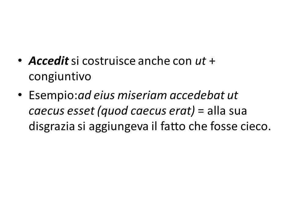 Accedit si costruisce anche con ut + congiuntivo Esempio:ad eius miseriam accedebat ut caecus esset (quod caecus erat) = alla sua disgrazia si aggiungeva il fatto che fosse cieco.