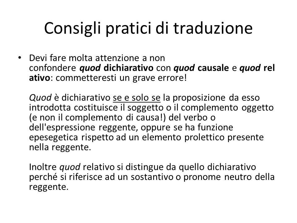 Consigli pratici di traduzione Devi fare molta attenzione a non confondere quod dichiarativo con quod causale e quod rel ativo: commetteresti un grave errore.
