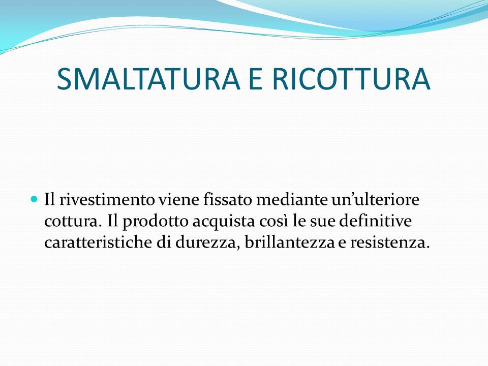 SMALTATURA E RICOTTURA Il rivestimento viene fissato mediante un'ulteriore cottura. Il prodotto acquista così le sue definitive caratteristiche di dur