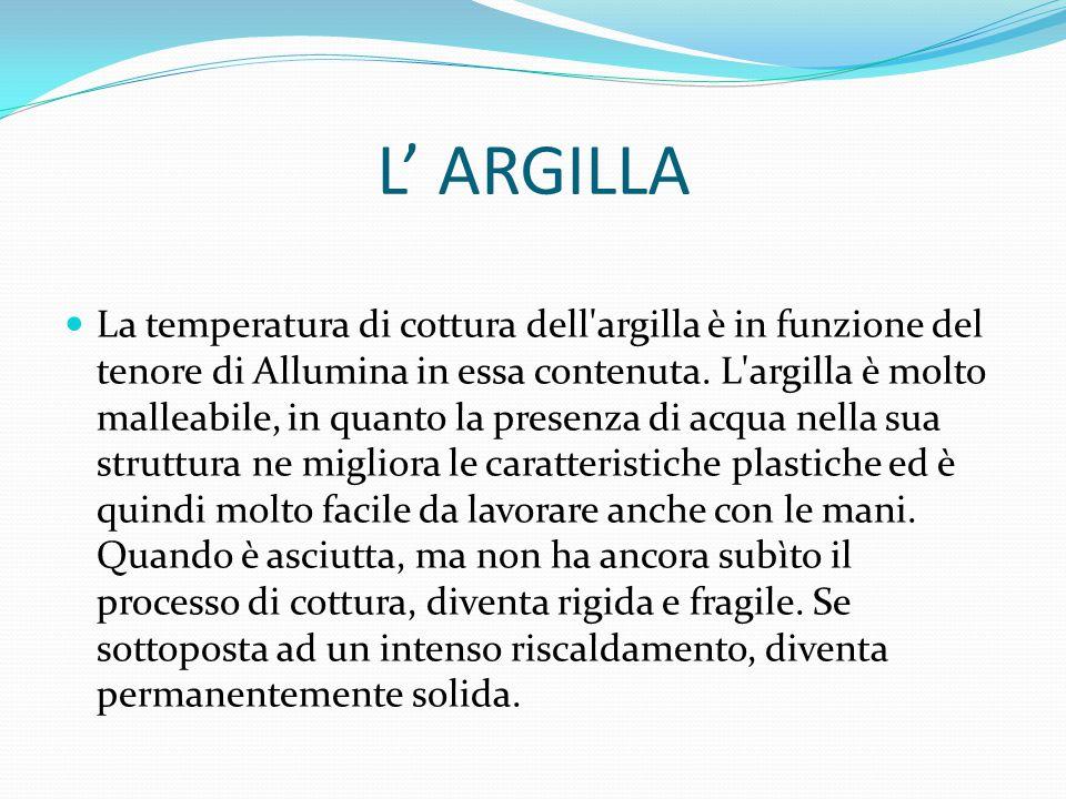 L' ARGILLA La temperatura di cottura dell'argilla è in funzione del tenore di Allumina in essa contenuta. L'argilla è molto malleabile, in quanto la p